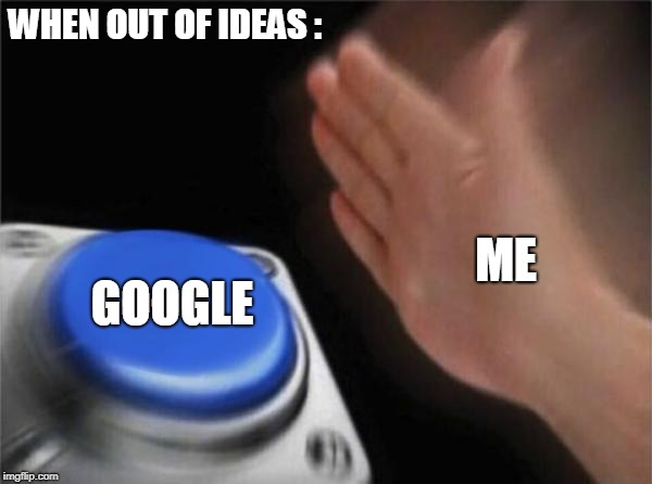 Blank Nut Button | WHEN OUT OF IDEAS : GOOGLE ME | image tagged in memes,blank nut button | made w/ Imgflip meme maker