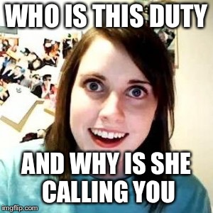 Super parinoid overly obsessed girlfriend | WHO IS THIS DUTY AND WHY IS SHE CALLING YOU | image tagged in hosmer obsessed,overly attached girlfriend,memes,funny | made w/ Imgflip meme maker