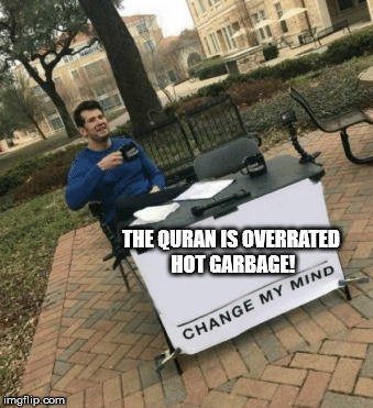 Change my mind | THE QURAN IS OVERRATED HOT GARBAGE! | image tagged in change my mind,memes,quran | made w/ Imgflip meme maker
