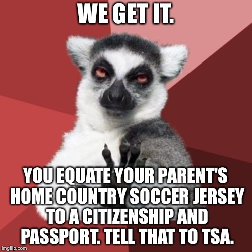 Citizenship and soccer jersey are not the same | WE GET IT. YOU EQUATE YOUR PARENT'S HOME COUNTRY SOCCER JERSEY TO A CITIZENSHIP AND PASSPORT. TELL THAT TO TSA. | image tagged in memes,chill out lemur,soccer,world cup,nationalism,tsa | made w/ Imgflip meme maker