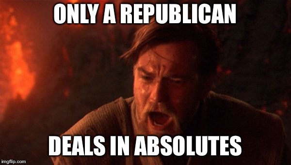 OBI-WAN | ONLY A REPUBLICAN DEALS IN ABSOLUTES | image tagged in obi-wan | made w/ Imgflip meme maker