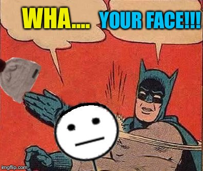 Batman Slaps Bill | WHA.... YOUR FACE!!! | image tagged in batman slaps bill | made w/ Imgflip meme maker