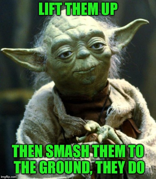 Star Wars Yoda Meme | LIFT THEM UP THEN SMASH THEM TO THE GROUND, THEY DO | image tagged in memes,star wars yoda | made w/ Imgflip meme maker