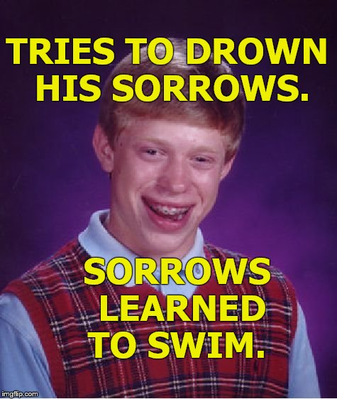 If Bad Luck Brian had any luck this would be a PSA spot. Instead it's a cautionary tale: Alcohol is never the answer. | TRIES TO DROWN HIS SORROWS. SORROWS LEARNED TO SWIM. | image tagged in bad luck brian,psa,drown your sorrows,sorrow is a flood,sorrow,douglie | made w/ Imgflip meme maker