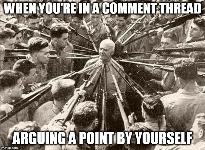 Arguing the Point | WHEN YOU'RE IN A COMMENT THREAD ARGUING A POINT BY YOURSELF | image tagged in arguing,internet debate,social media,arguments | made w/ Imgflip meme maker