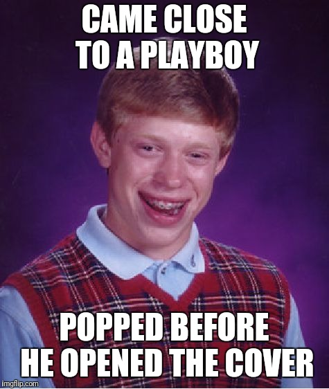 Bad Luck Brian Meme | CAME CLOSE TO A PLAYBOY POPPED BEFORE HE OPENED THE COVER | image tagged in memes,bad luck brian | made w/ Imgflip meme maker