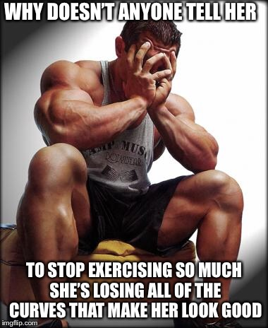 Depressed Bodybuilder | WHY DOESN'T ANYONE TELL HER TO STOP EXERCISING SO MUCH SHE'S LOSING ALL OF THE CURVES THAT MAKE HER LOOK GOOD | image tagged in depressed bodybuilder,women,sexy women | made w/ Imgflip meme maker