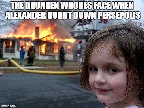 Disaster Girl Meme | THE DRUNKEN W**RES FACE WHEN ALEXANDER BURNT DOWN PERSEPOLIS | image tagged in memes,disaster girl | made w/ Imgflip meme maker
