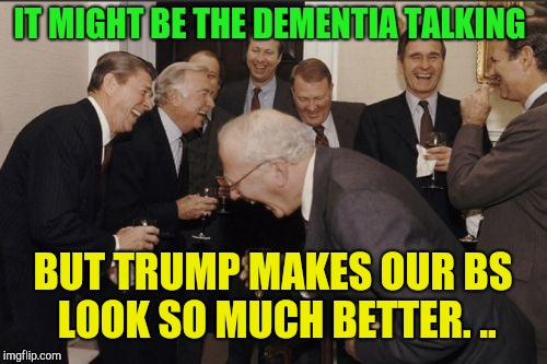 Ronald Reagan on idjit cheeto head! | IT MIGHT BE THE DEMENTIA TALKING BUT TRUMP MAKES OUR BS LOOK SO MUCH BETTER. .. | image tagged in memes,laughing men in suits,ronald reagan,republicans,donald trump,george bush | made w/ Imgflip meme maker