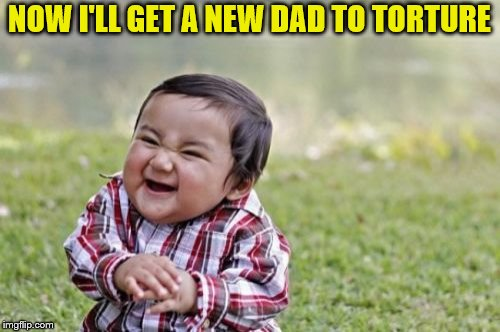Evil Toddler Meme | NOW I'LL GET A NEW DAD TO TORTURE | image tagged in memes,evil toddler | made w/ Imgflip meme maker