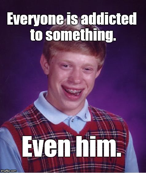 Bad Luck Brian's PSA concerning addiction. | Everyone is addicted to something. Even him. | image tagged in bad luck brian,addiction,bad news,the bad news about addiction,everyone,douglie | made w/ Imgflip meme maker