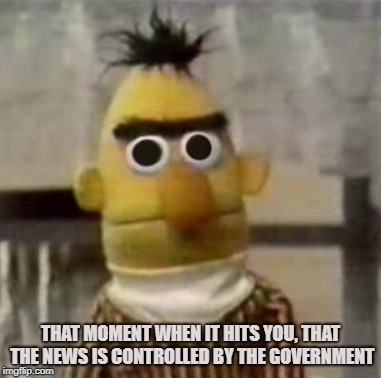 Government News Network | THAT MOMENT WHEN IT HITS YOU, THAT THE NEWS IS CONTROLLED BY THE GOVERNMENT | image tagged in news,government,propaganda,fake news,deep state,crony corporations | made w/ Imgflip meme maker