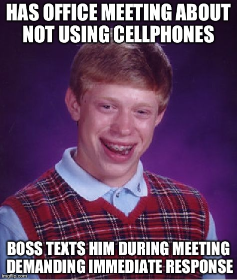 Bad Luck Brian Meme | HAS OFFICE MEETING ABOUT NOT USING CELLPHONES  BOSS TEXTS HIM DURING MEETING DEMANDING IMMEDIATE RESPONSE | image tagged in memes,bad luck brian | made w/ Imgflip meme maker