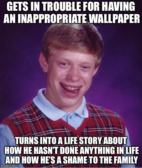 Depressing life stories | GETS IN TROUBLE FOR HAVING AN INAPPROPRIATE WALLPAPER TURNS INTO A LIFE STORY ABOUT HOW HE HASN'T DONE ANYTHING IN LIFE AND HOW HE'S A SHAME | image tagged in memes,bad luck brian | made w/ Imgflip meme maker