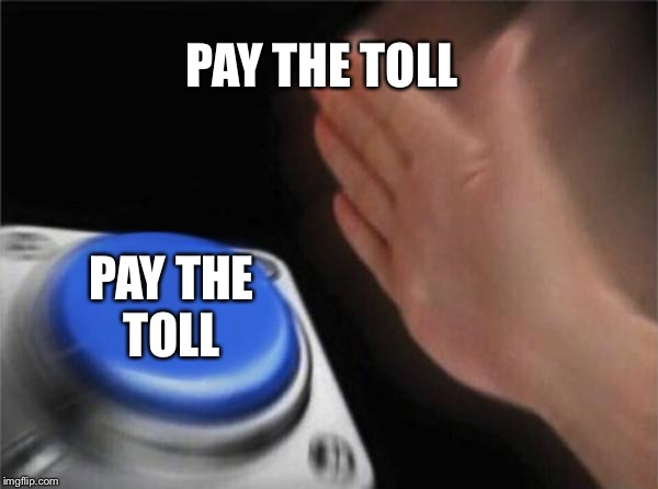 Blank Nut Button Meme | PAY THE TOLL PAY THE TOLL | image tagged in memes,blank nut button | made w/ Imgflip meme maker