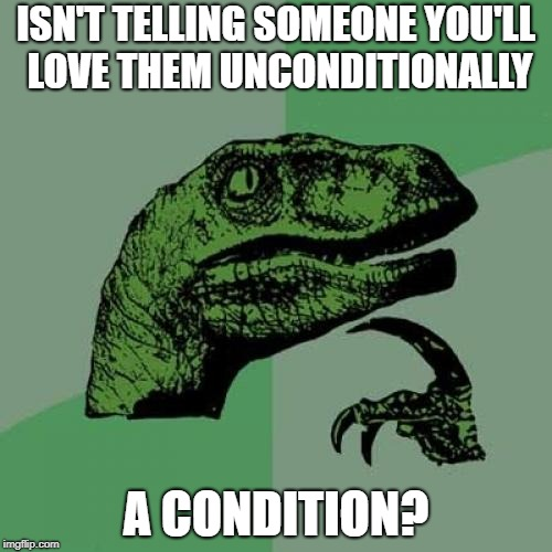 It Would Seem So | ISN'T TELLING SOMEONE YOU'LL LOVE THEM UNCONDITIONALLY A CONDITION? | image tagged in memes,philosoraptor | made w/ Imgflip meme maker