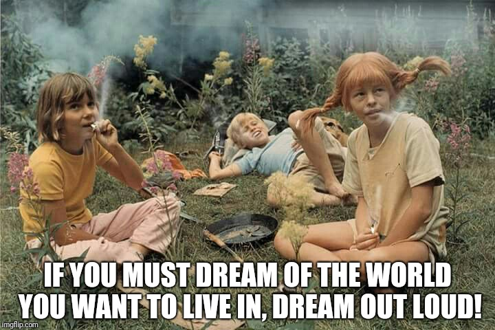 pipi long chonch | IF YOU MUST DREAM OF THE WORLD YOU WANT TO LIVE IN, DREAM OUT LOUD! | image tagged in children | made w/ Imgflip meme maker