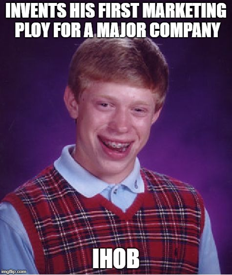 International House Of Bad Luck | INVENTS HIS FIRST MARKETING PLOY FOR A MAJOR COMPANY IHOB | image tagged in memes,bad luck brian | made w/ Imgflip meme maker