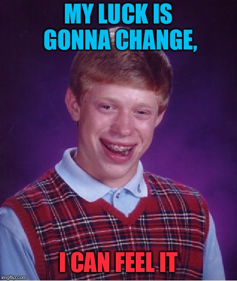 Bad Luck Brian Meme | MY LUCK IS GONNA CHANGE, I CAN FEEL IT | image tagged in memes,bad luck brian | made w/ Imgflip meme maker