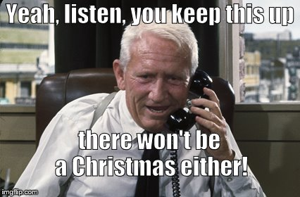 Tracy | Yeah, listen, you keep this up there won't be a Christmas either! | image tagged in tracy | made w/ Imgflip meme maker