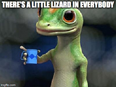 THERE'S A LITTLE LIZARD IN EVERYBODY | made w/ Imgflip meme maker