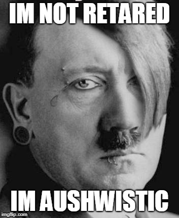 Emo Hitler | IM NOT RETARED IM AUSHWISTIC | image tagged in emo hitler | made w/ Imgflip meme maker