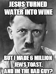 JESUS TURNED WATER INTO WINE BUT I MADE 6 MILLION JEWS TOAST. AND IM THE BAD GUY? | image tagged in hitler | made w/ Imgflip meme maker