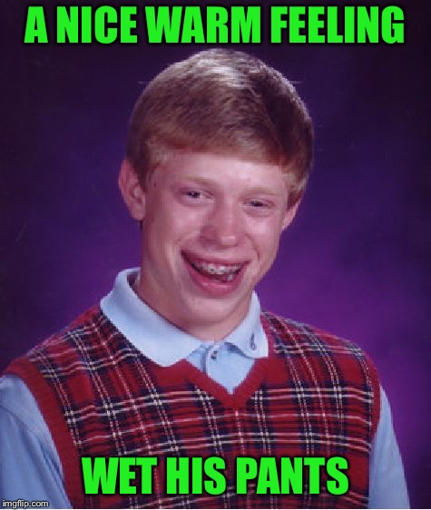 Bad Luck Brian Meme | A NICE WARM FEELING WET HIS PANTS | image tagged in memes,bad luck brian | made w/ Imgflip meme maker