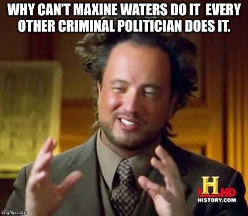 Ancient Aliens Meme | WHY CAN'T MAXINE WATERS DO IT  EVERY OTHER CRIMINAL POLITICIAN DOES IT. | image tagged in memes,ancient aliens | made w/ Imgflip meme maker