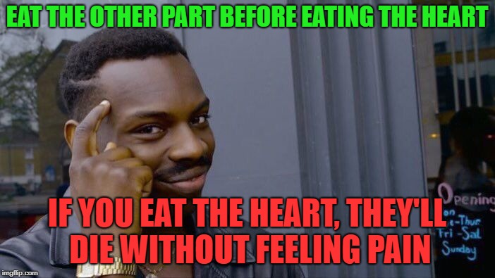 Roll Safe Think About It Meme | EAT THE OTHER PART BEFORE EATING THE HEART IF YOU EAT THE HEART, THEY'LL DIE WITHOUT FEELING PAIN | image tagged in memes,roll safe think about it | made w/ Imgflip meme maker
