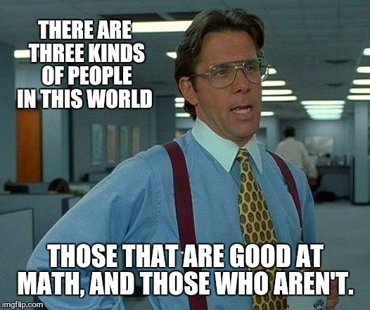 Does that count | THERE ARE THREE KINDS OF PEOPLE IN THIS WORLD THOSE THAT ARE GOOD AT MATH, AND THOSE WHO AREN'T. | image tagged in memes,that would be great,scumbag boss,work,funny | made w/ Imgflip meme maker