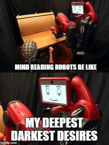 MIND READING ROBOTS BE LIKE MY DEEPEST DARKEST DESIRES | image tagged in robots,mind reading,future,technology | made w/ Imgflip meme maker