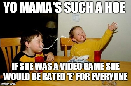 Yo Mamas So Fat Meme | YO MAMA'S SUCH A HOE IF SHE WAS A VIDEO GAME SHE WOULD BE RATED 'E' FOR EVERYONE | image tagged in memes,yo mamas so fat,hoe,video game,ratings | made w/ Imgflip meme maker