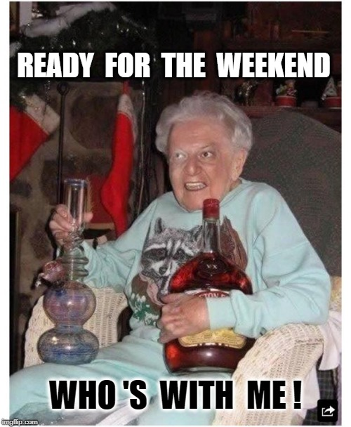 READY  FOR  THE  WEEKEND WHO 'S  WITH  ME ! | image tagged in friday granny | made w/ Imgflip meme maker
