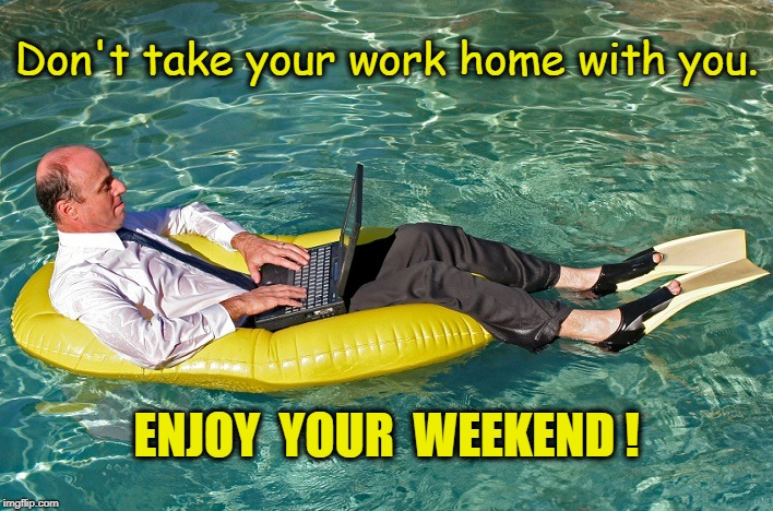 Don't take your work home with you. ENJOY  YOUR  WEEKEND ! | image tagged in summer fridays | made w/ Imgflip meme maker