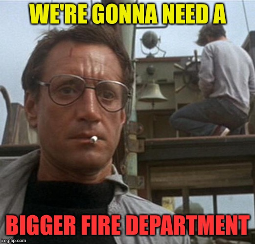 WE'RE GONNA NEED A BIGGER FIRE DEPARTMENT | made w/ Imgflip meme maker