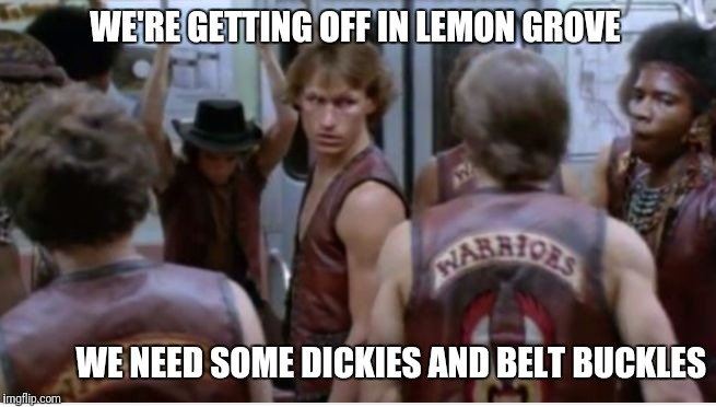 Marios in lemon grove | WE'RE GETTING OFF IN LEMON GROVE WE NEED SOME DICKIES ANDBELT BUCKLES | image tagged in the warriors | made w/ Imgflip meme maker