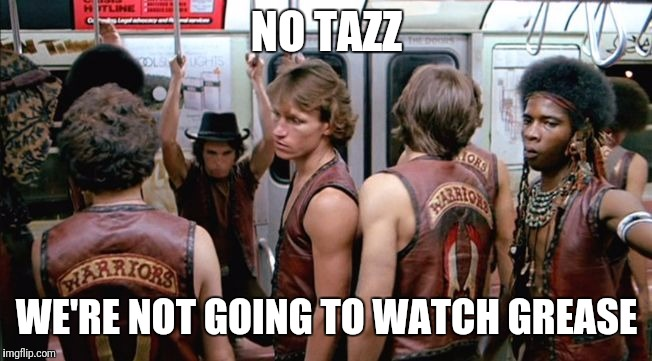 We're not watching grease | NO TAZZ WE'RE NOT GOING TO WATCH GREASE | image tagged in the warriors movie,grease,1970's,classic movies | made w/ Imgflip meme maker