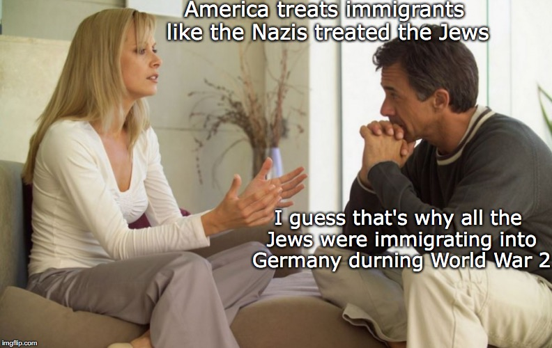Read Your History | America treats immigrants like the Nazis treated the Jews I guess that's why all the Jews were immigrating into Germany durning World War 2 | image tagged in couple talking,jews,nazis,illegal immigration,ww2 | made w/ Imgflip meme maker