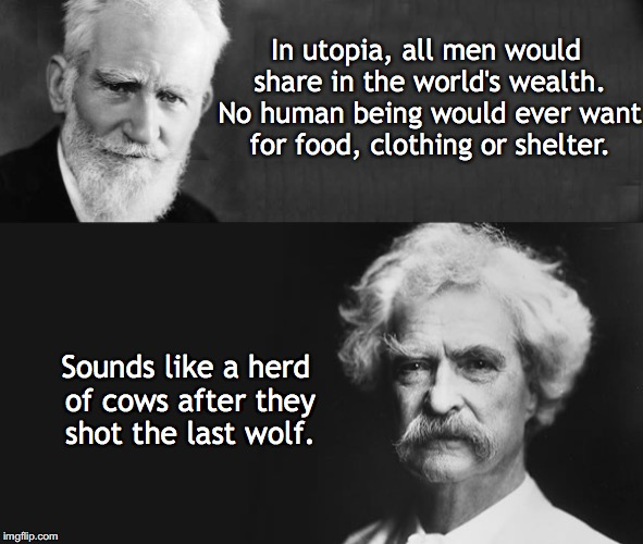 Shaw vs Twain: Who Would Win?  | In utopia, all men would share in the world's wealth. No human being would ever want for food, clothing or shelter. Sounds like a herd of co | image tagged in mark twain,who would win | made w/ Imgflip meme maker