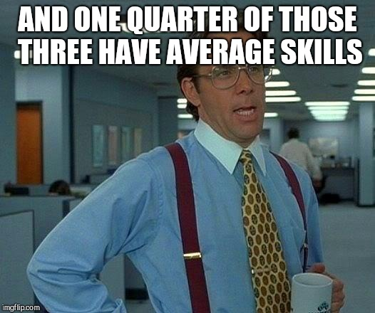 That Would Be Great Meme | AND ONE QUARTER OF THOSE THREE HAVE AVERAGE SKILLS | image tagged in memes,that would be great | made w/ Imgflip meme maker