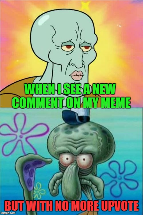 Squidward Meme | WHEN I SEE A NEW COMMENT ON MY MEME BUT WITH NO MORE UPVOTE | image tagged in memes,squidward,comment without upvote | made w/ Imgflip meme maker