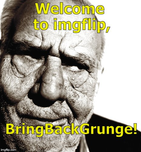 Skeptical old man | Welcome to imgflip, BringBackGrunge! | image tagged in skeptical old man | made w/ Imgflip meme maker