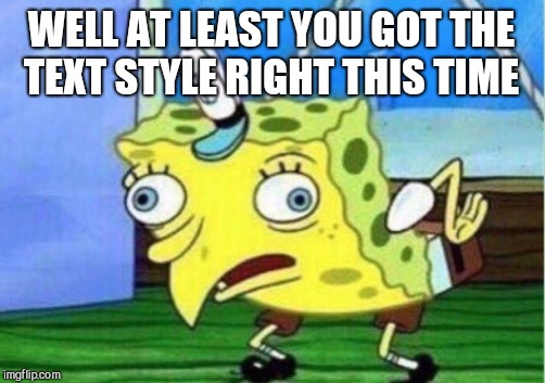 Mocking Spongebob Meme | WELL AT LEAST YOU GOT THE TEXT STYLE RIGHT THIS TIME | image tagged in memes,mocking spongebob | made w/ Imgflip meme maker