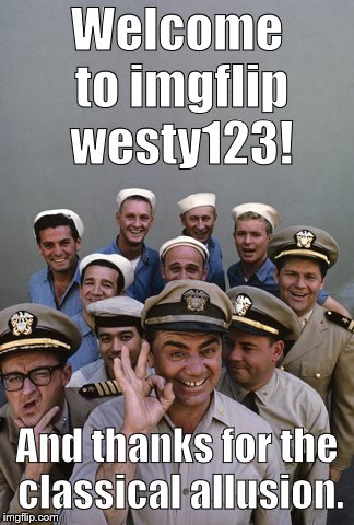 McHale's Navy | Welcome to imgflip westy123! And thanks for the classical allusion. | image tagged in mchale's navy | made w/ Imgflip meme maker