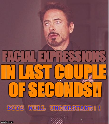 Face You Make Robert Downey Jr Meme | BOYS WILL UNDERSTAND!! FACIAL EXPRESSIONS IN LAST COUPLE OF SECONDS!! | image tagged in memes,face you make robert downey jr | made w/ Imgflip meme maker