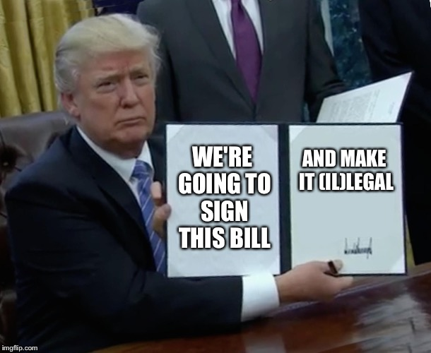 Trump Bill Signing Meme | WE'RE GOING TO SIGN THIS BILL AND MAKE IT (IL)LEGAL | image tagged in memes,trump bill signing | made w/ Imgflip meme maker