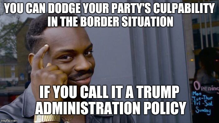 Roll Safe Think About It Meme | YOU CAN DODGE YOUR PARTY'S CULPABILITY IN THE BORDER SITUATION IF YOU CALL IT A TRUMP ADMINISTRATION POLICY | image tagged in memes,roll safe think about it | made w/ Imgflip meme maker