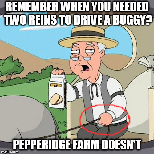 Pepperidge Farm Doesn't Remember | REMEMBER WHEN YOU NEEDED TWO REINS TO DRIVE A BUGGY? PEPPERIDGE FARM DOESN'T | image tagged in memes,pepperidge farm remembers,funny | made w/ Imgflip meme maker