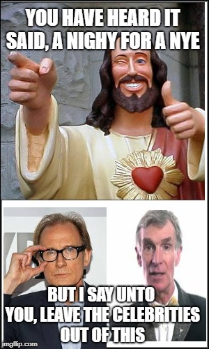 The end is nigh! | YOU HAVE HEARD IT SAID, A NIGHY FOR A NYE BUT I SAY UNTO YOU, LEAVE THE CELEBRITIES OUT OF THIS | image tagged in buddy christ,bill nye the science guy,celebrities | made w/ Imgflip meme maker